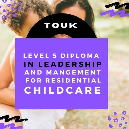 TQUK LEVEL 5 DIPLOMA IN LEADERSHIP AND MANGEMENT FOR RESIDENTIAL CHILDCARE (RQF)| https://verrolynetraining.co.uk/