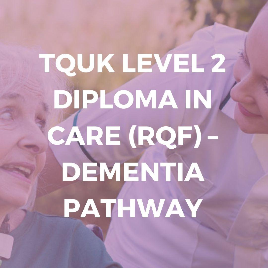 TQUK LEVEL 2 DIPLOMA IN CARE (RQF) – DEMENTIA PATHWAY - Verrolyne Training
