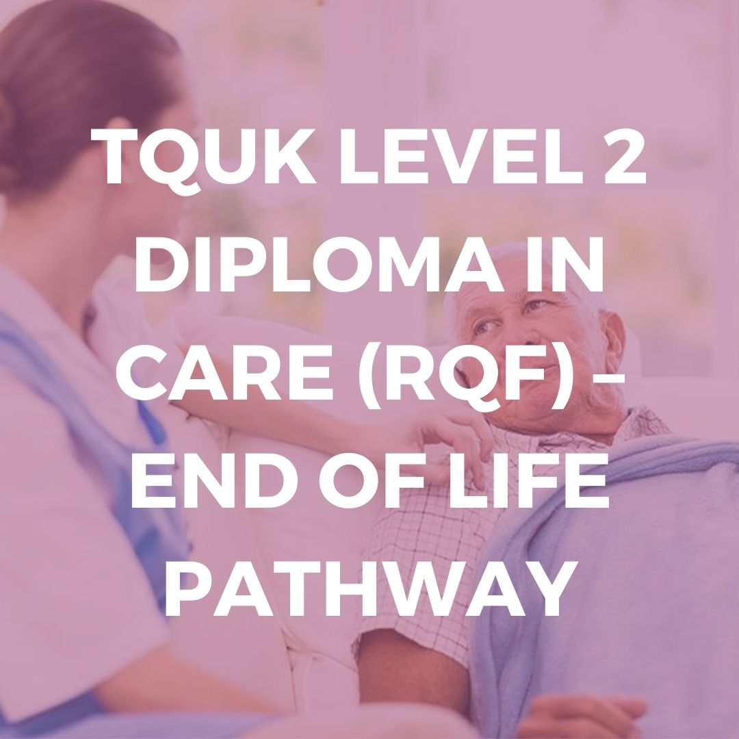 TQUK LEVEL 2 DIPLOMA IN CARE (RQF) – END OF LIFE PATHWAY