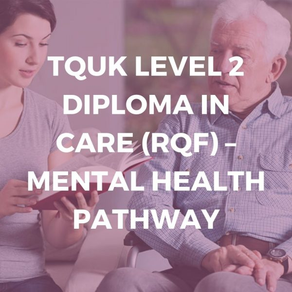 TQUK LEVEL 2 DIPLOMA IN CARE (RQF) – MENTAL HEALTH PATHWAY