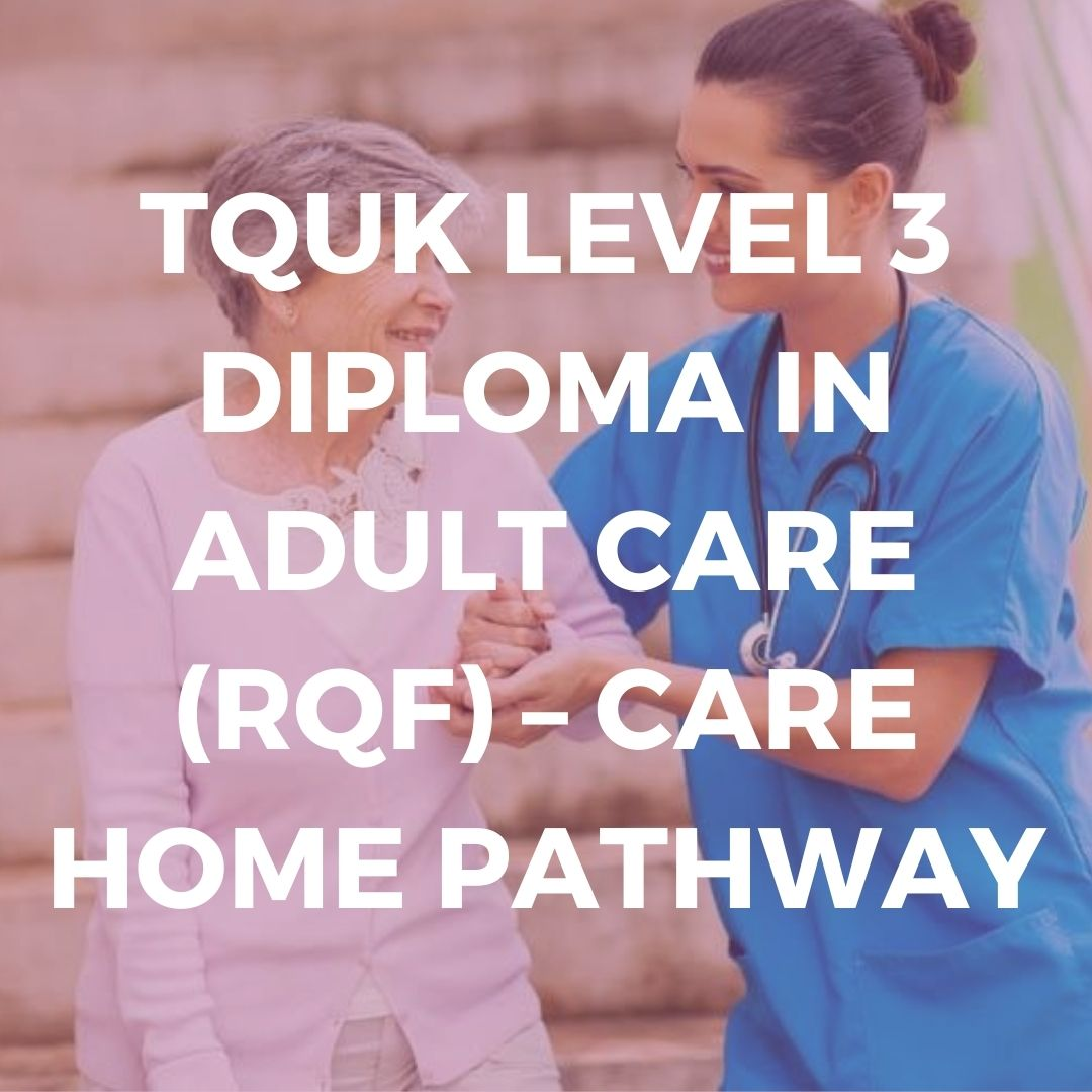 TQUK LEVEL 3 DIPLOMA IN ADULT CARE (RQF) – CARE HOME PATHWAY