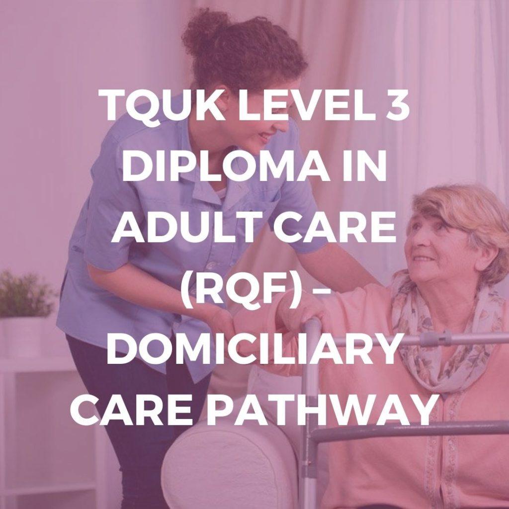 TQUK LEVEL 3 DIPLOMA IN ADULT CARE (RQF) – DOMICILIARY CARE PATHWAY - Verrolyne Training