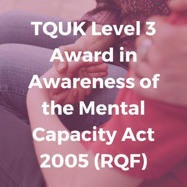 TQUK Level 3 Award in Awareness of the Mental Capacity Act 2005 (RQF) - Verrolyne Training